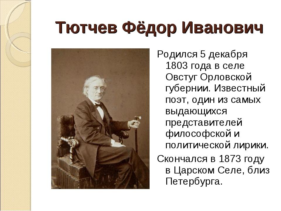 Тютчев Фёдор Иванович Родился 5 декабря 1803 года в селе Овстуг Орловской губ...