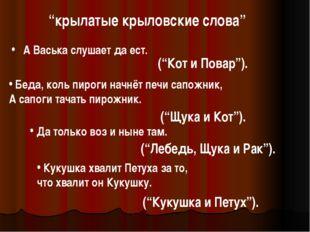"""""""крылатые крыловские слова"""" А Васька слушает да ест. (""""Кот и Повар""""). Беда, к"""