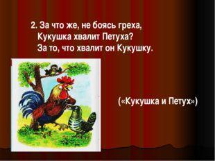 2. За что же, не боясь греха, Кукушка хвалит Петуха? За то, что хвалит он Кук