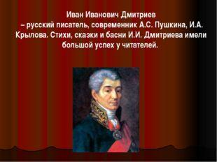 Иван Иванович Дмитриев – русский писатель, современник А.С. Пушкина, И.А. Кры
