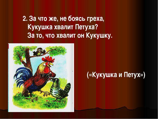 2. За что же, не боясь греха, Кукушка хвалит Петуха? За то, что хвалит он Кук...