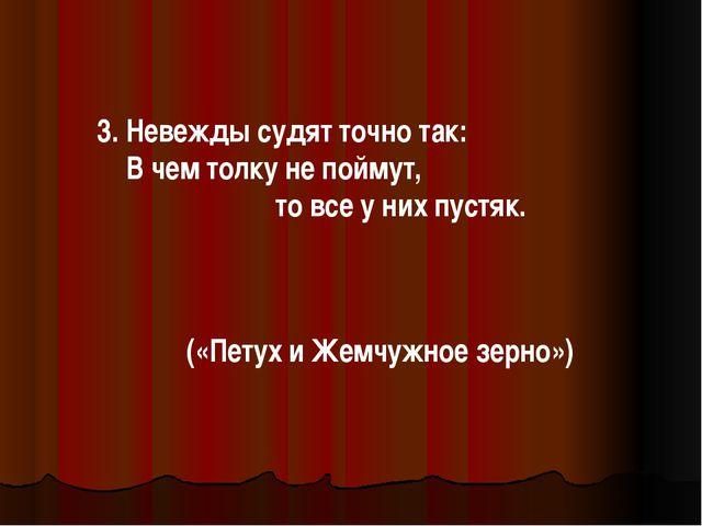 3. Невежды судят точно так: В чем толку не поймут, то все у них пустяк. («Пет...