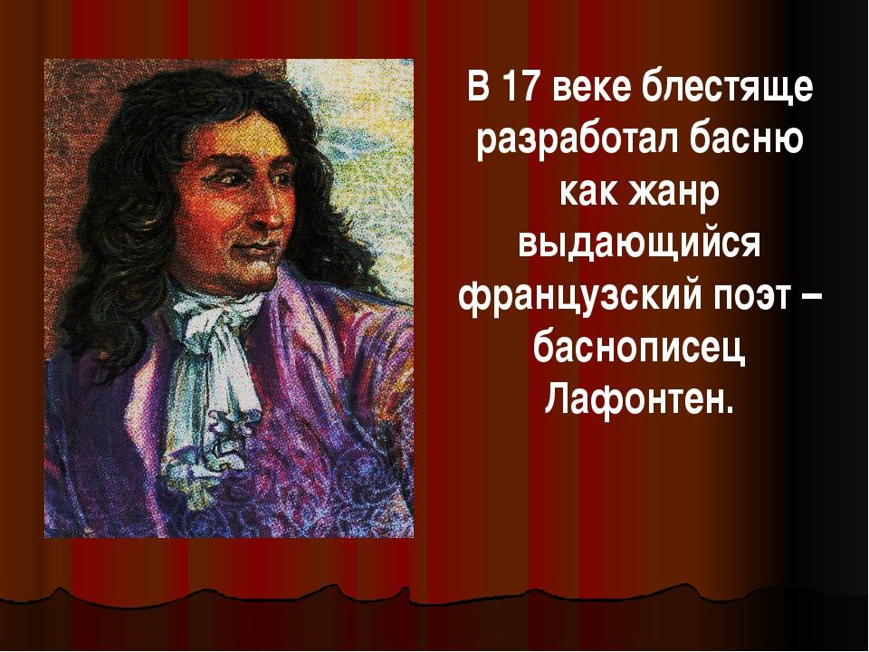 В 17 веке блестяще разработал басню как жанр выдающийся французский поэт – ба...