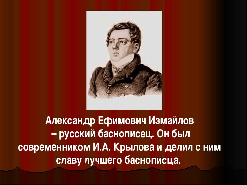 Александр Ефимович Измайлов – русский баснописец. Он был современником И.А. К...