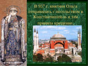 В 957 г. княгиня Ольга отправилась с посольством в Константинополь и там прин