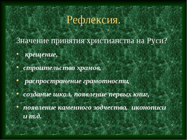 Рефлексия. Значение принятия христианства на Руси? крещение, строительство хр...
