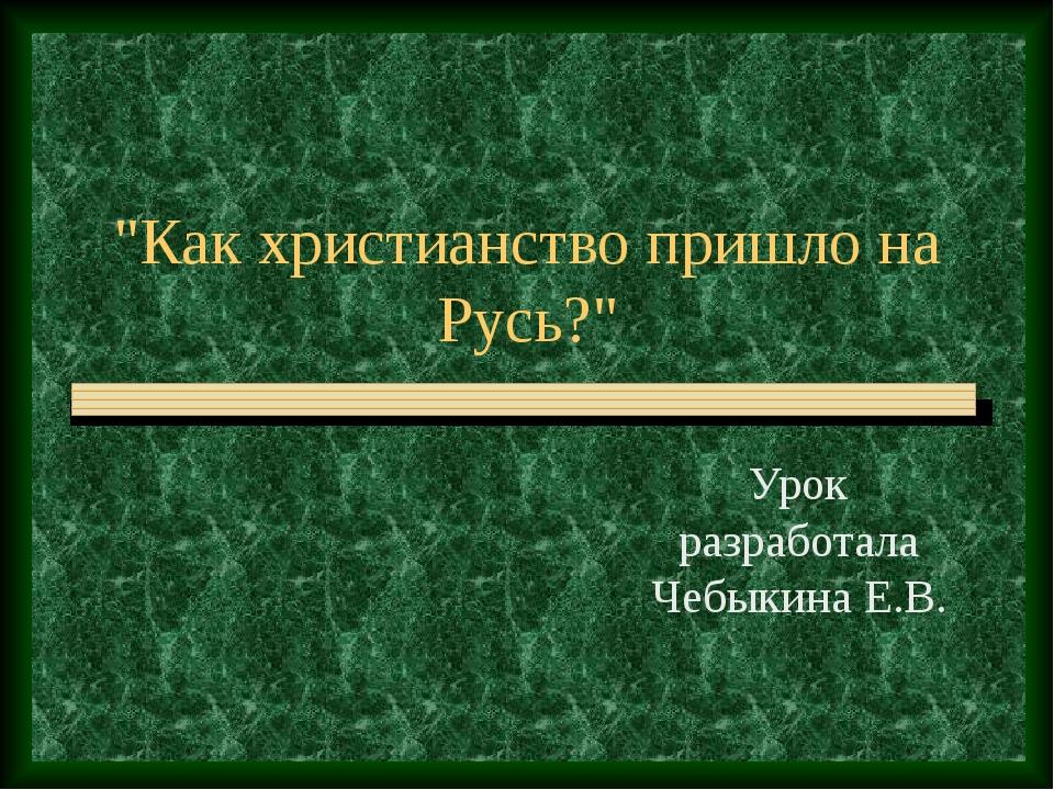 """""""Как христианство пришло на Русь?"""" Урок разработала Чебыкина Е.В."""