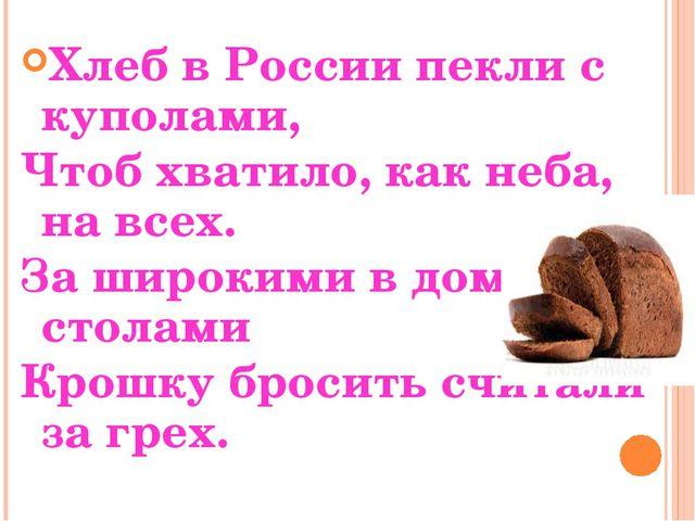 Хлеб в России пекли с куполами, Чтоб хватило, как неба, на всех. За широкими...