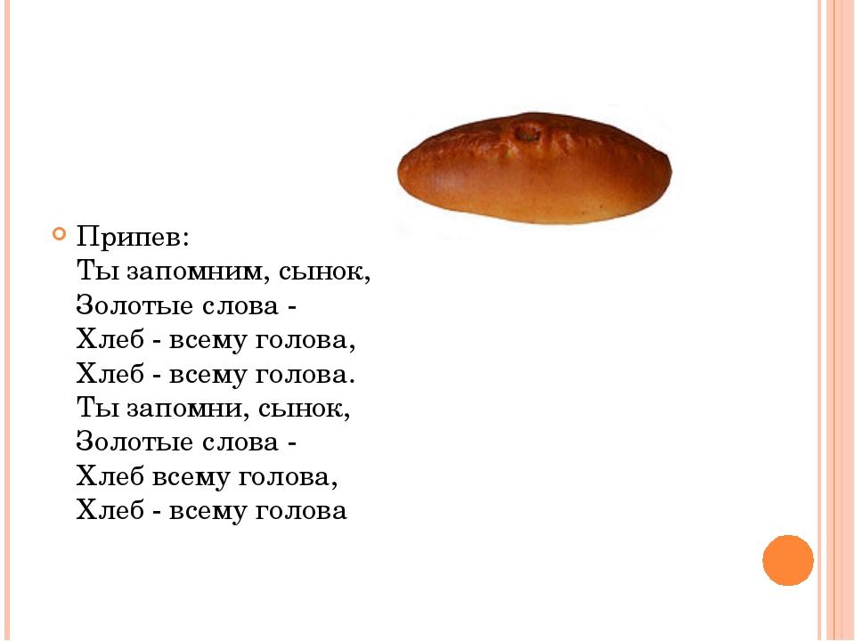 Припев: Ты запомним, сынок, Золотые слова - Хлеб - всему голова, Хлеб - всему...