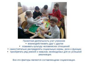 Проектная деятельность учит учеников: взаимодействовать друг с другом осваива