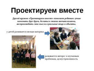 Проектируем вместе Другой кружок «Проектируем вместе» помогает ребятам лучше