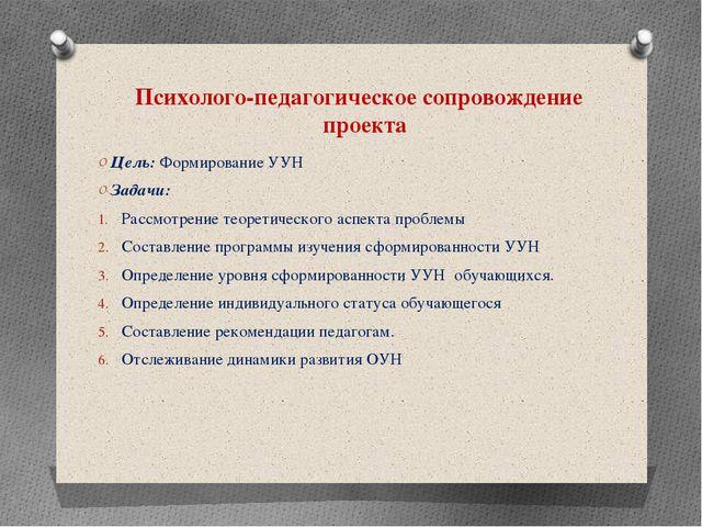 Психолого-педагогическое сопровождение проекта Цель: Формирование УУН Задачи:...