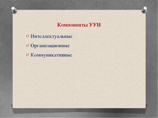 Компоненты УУН Интеллектуальные Организационные Коммуникативные