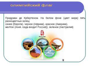 Придуман де Кубертеном. На белом фоне (цвет мира) пять разноцветных колец: с