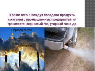 Кроме того в воздух попадают продукты сжигания с промышленных предприятий, от