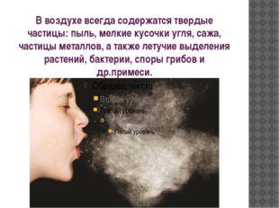 В воздухе всегда содержатся твердые частицы: пыль, мелкие кусочки угля, сажа,