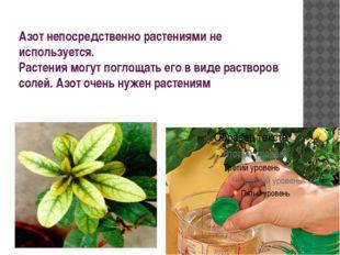 Азот непосредственно растениями не используется. Растения могут поглощать его