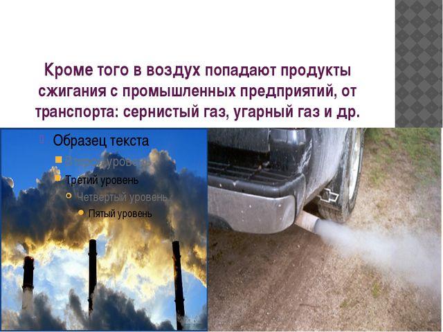 Кроме того в воздух попадают продукты сжигания с промышленных предприятий, от...