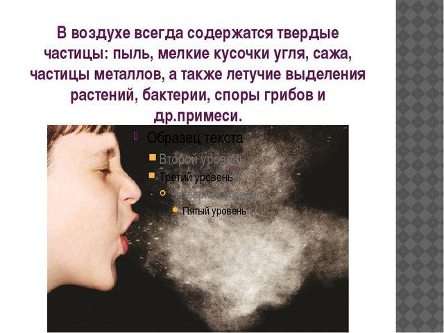 В воздухе всегда содержатся твердые частицы: пыль, мелкие кусочки угля, сажа,...