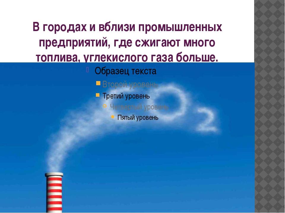 В городах и вблизи промышленных предприятий, где сжигают много топлива, углек...