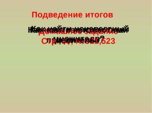 Подведение итогов Как называются числа при делении? Как найти неизвестный мно
