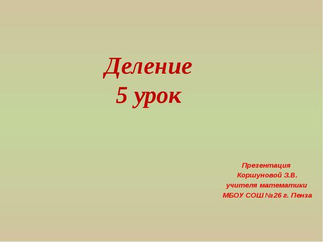 Деление 5 урок Презентация Коршуновой З.В. учителя математики МБОУ СОШ №26 г....