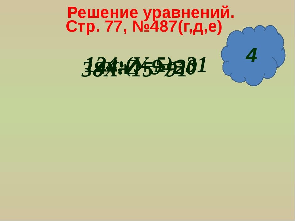 Решение уравнений. Стр. 77, №487(г,д,е) 124:(У-5)=31 38Х+15=91 9 2 44:Z+9=20 4