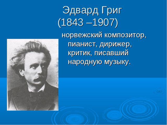 Эдвард Григ (1843 –1907) норвежский композитор, пианист, дирижер, критик, пи...