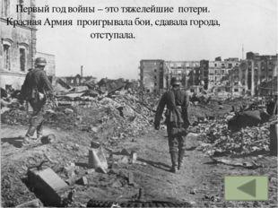 Первый год войны – это тяжелейшие потери. Красная Армия проигрывала бои, сдав