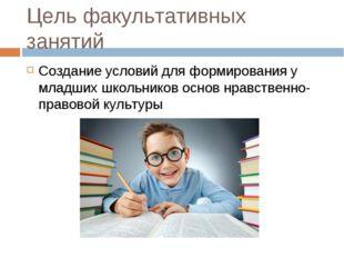 Цель факультативных занятий Создание условий для формирования у младших школь