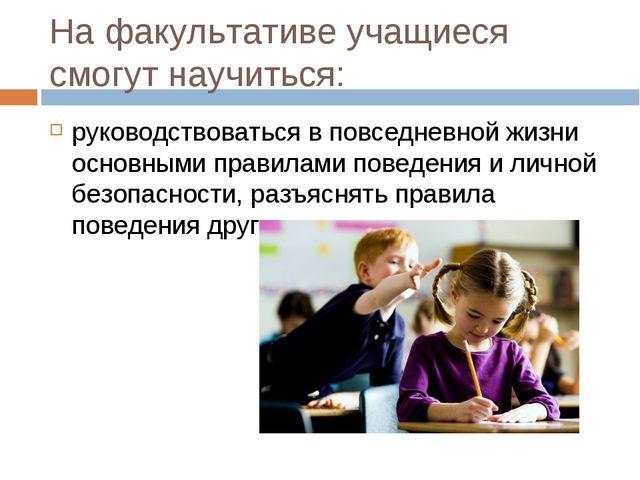 На факультативе учащиеся смогут научиться: руководствоваться в повседневной ж...