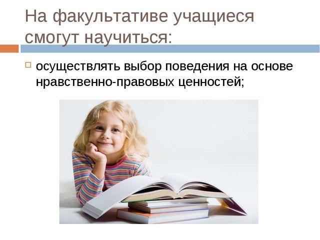 На факультативе учащиеся смогут научиться: осуществлять выбор поведения на ос...