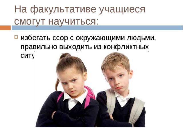На факультативе учащиеся смогут научиться: избегать ссор с окружающими людьми...