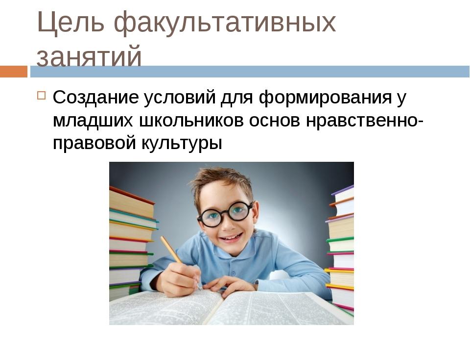 Цель факультативных занятий Создание условий для формирования у младших школь...