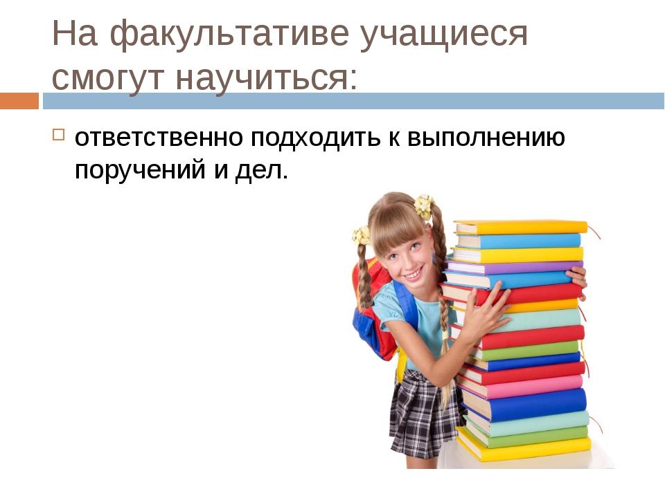 На факультативе учащиеся смогут научиться: ответственно подходить к выполнени...