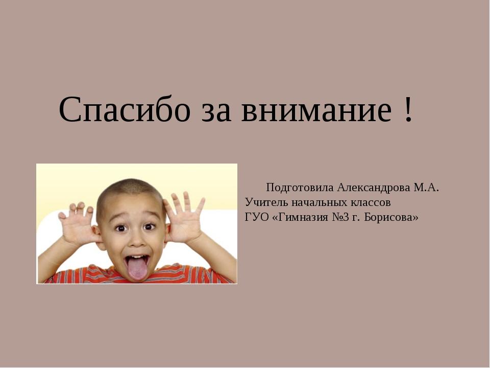 Спасибо за внимание ! Подготовила Александрова М.А. Учитель начальных классов...