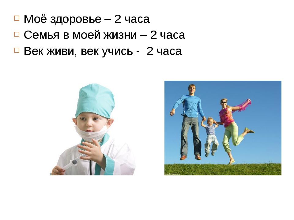 Моё здоровье – 2 часа Семья в моей жизни – 2 часа Век живи, век учись - 2 часа