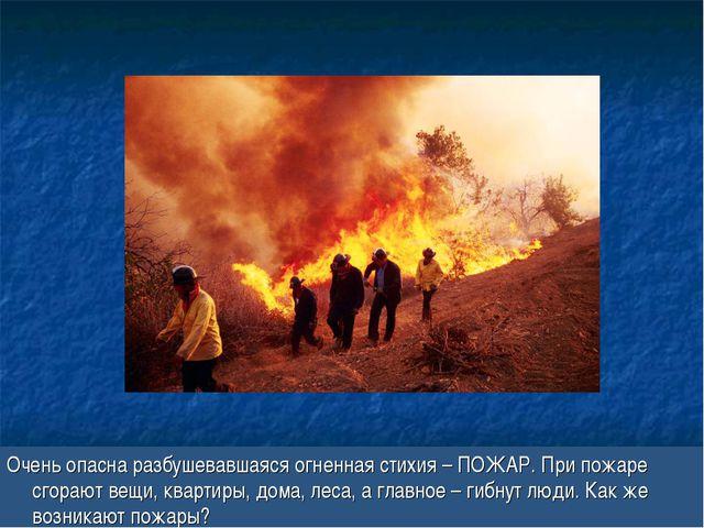 Очень опасна разбушевавшаяся огненная стихия – ПОЖАР. При пожаре сгорают вещи...