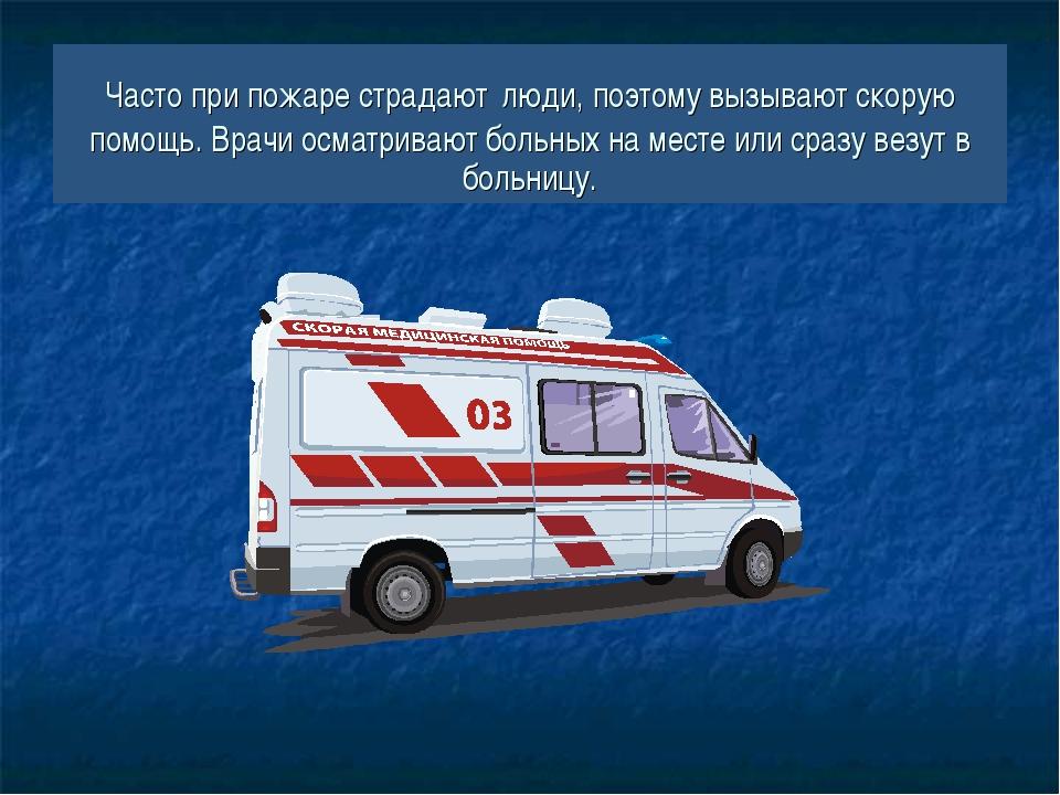 Часто при пожаре страдают люди, поэтому вызывают скорую помощь. Врачи осматри...