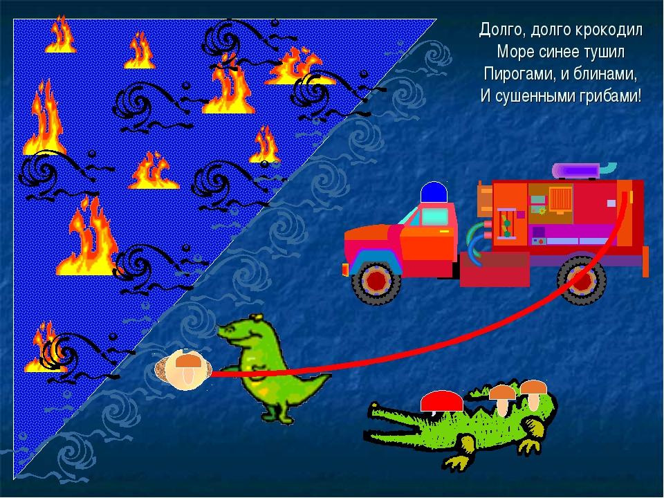 Долго, долго крокодил Море синее тушил Пирогами, и блинами, И сушенными гриба...