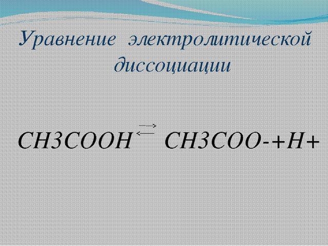 Уравнение электролитической диссоциации СН3СООН СН3СОО-+Н+