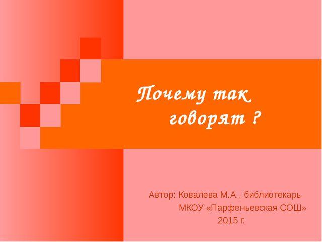 Почему так говорят ? Автор: Ковалева М.А., библиотекарь МКОУ «Парфеньевская С...