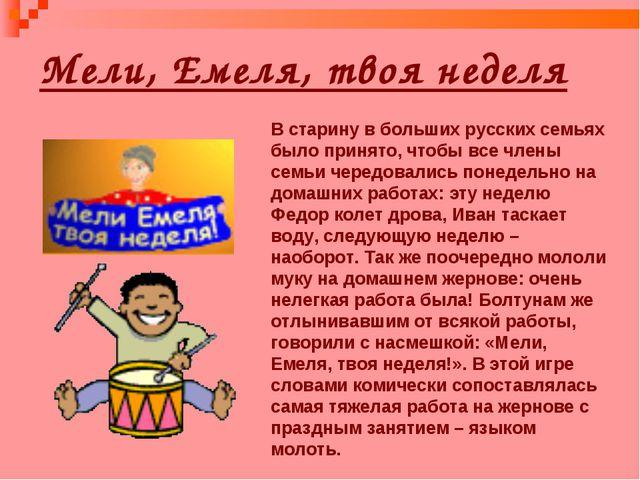Мели, Емеля, твоя неделя В старину в больших русских семьях было принято, что...