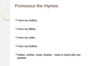 Pronounce the rhymes: I love my mother, I love my father, I love my sister, I