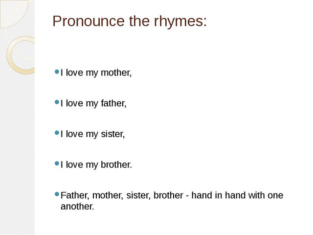 Pronounce the rhymes: I love my mother, I love my father, I love my sister, I...