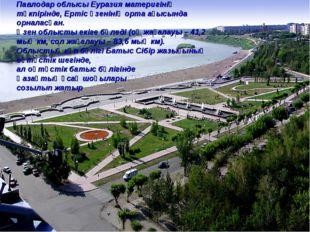 Павлодар облысы Еуразия материгінің түкпірінде, Ертіс өзенінің орта ағысында