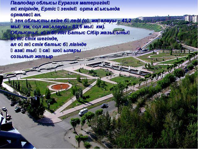 Павлодар облысы Еуразия материгінің түкпірінде, Ертіс өзенінің орта ағысында...