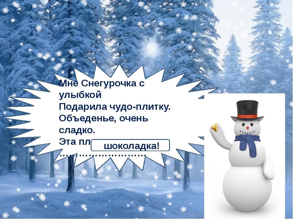Мне Снегурочка с улыбкой Подарила чудо-плитку. Объеденье, очень сладко. Эта...