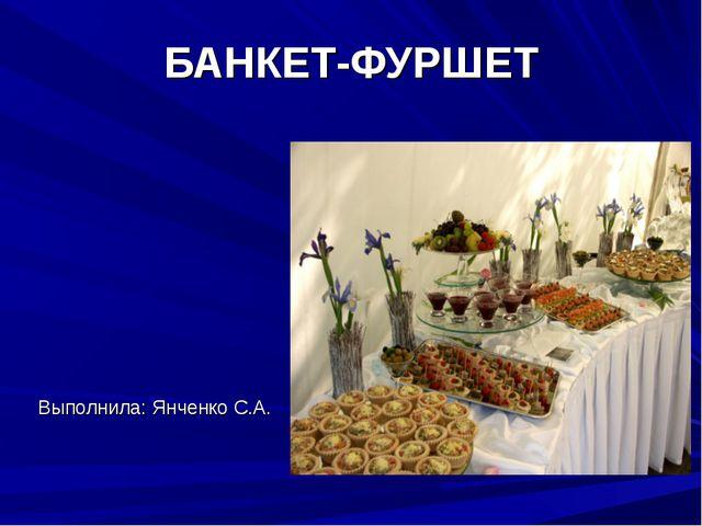 БАНКЕТ-ФУРШЕТ Выполнила: Янченко С.А.
