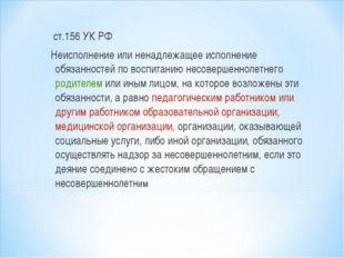 ст.156 УК РФ Неисполнение или ненадлежащее исполнение обязанностей по воспит